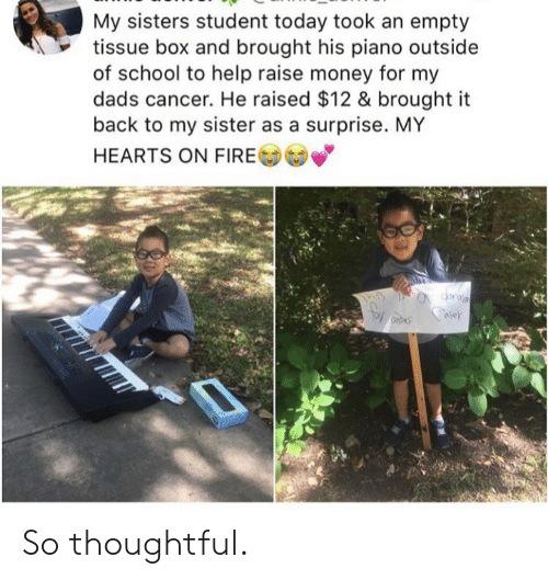 tissue: My sisters student today took an empty  tissue box and brought his piano outside  of school to help raise money for my  cancer. He raised $12 & brought it  back to my sister as a surprise. MY  HEARTS ON FIRE So thoughtful.