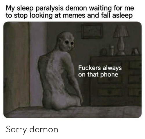 demon: My sleep paralysis demon waiting for me  to stop looking at memes and fall asleep  Fuckers always  on that phone Sorry demon