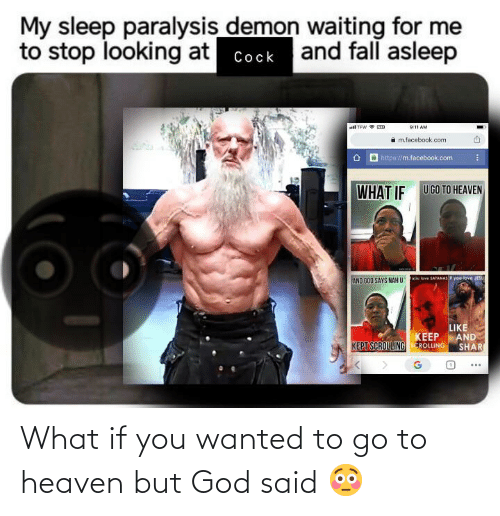 Shari: My sleep paralysis demon waiting for me  to stop looking at  and fall asleep  Cock  ll TEW ED  9:11 AM  m.facebook.com  6 http://m.facebook.com  WHAT IF  U GO TO HEAVEN  you love JESU  xou lave SATANAS  AND GOD SAYS NAH U  LIKE  AND  SHARI  KEEP  KEPT SCROLLINGEROLLING What if you wanted to go to heaven but God said 😳