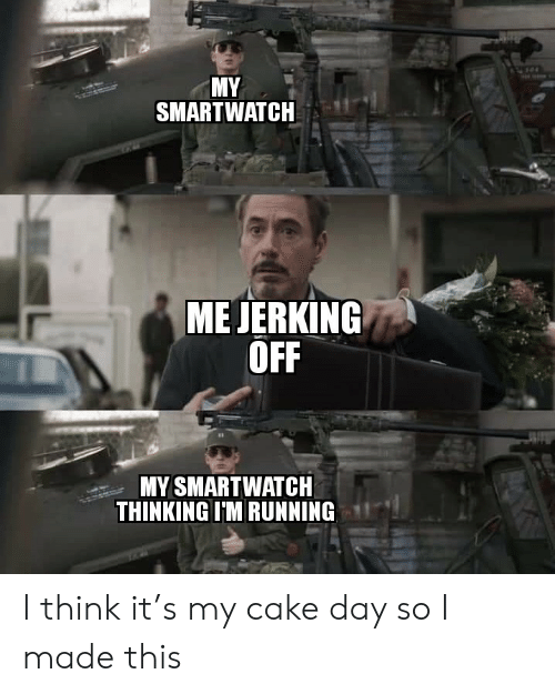 jerking: MY  SMARTWATCH  ME JERKING  OFF  MY SMARTWATCH  THINKING IM RUNNING I think it's my cake day so I made this