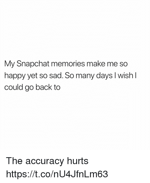 Funny, Snapchat, and Happy: My Snapchat memories make me so  happy yet so sad. So many days I wish I  could go back to The accuracy hurts https://t.co/nU4JfnLm63