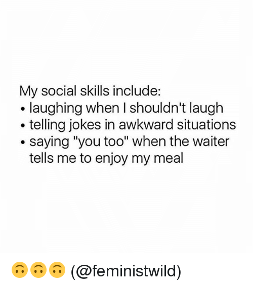 """Memes, Awkward, and Jokes: My social skills include:  . laughing when I shouldn't laugh  . telling jokes in awkward situations  .saying """"you too"""" when the waiter  tells me to enjoy my meal 🙃🙃🙃 (@feministwild)"""