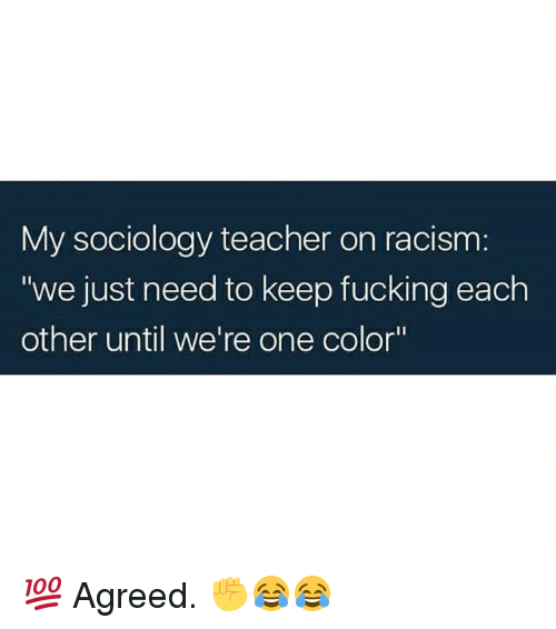 "Fucking, Memes, and Racism: My sociology teacher on racism:  ""we just need to keep fucking each  other until we're one color"" 💯 Agreed. ✊😂😂"