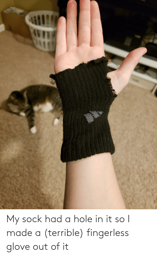 Sock: My sock had a hole in it so I made a (terrible) fingerless glove out of it