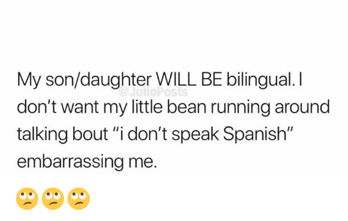 """Memes, Spanish, and Running: My son/daughter WILL BE bilingual. I  don't want my little bean running around  talking bout """"i don't speak Spanish""""  embarrassing me. 🙄🙄🙄"""