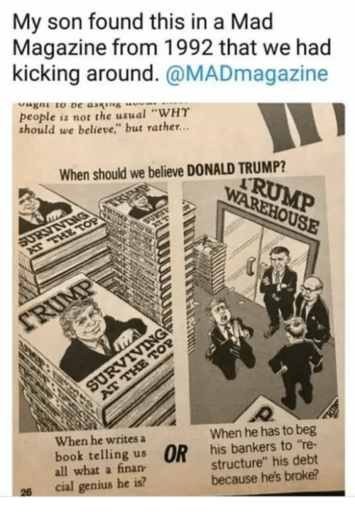 "Donald Trump, Book, and Genius: My son found this in a Mad  Magazine from 1992 that we had  kicking around. @MADmagazine  people is not the usual ""WHY  should we believe"" but rather..  When should we believe DONALD TRUMP?  When he writes a  When he has to beg  book telling us OR his bankers to re-  all what a finan  structure"" his debt  because he's broke?  26  cial genius he is?"