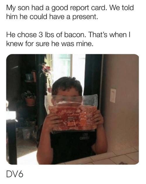 report card: My son had a good report card. We told  him he could have a present.  He chose 3 lbs of bacon. That's when I  knew for sure he was mine. DV6
