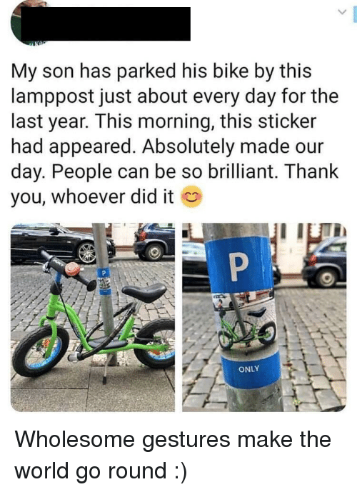 Gestures: My son has parked his bike by this  lamppost just about every day for the  last year. This morning, this sticker  had appeared. Absolutely made our  day. People can be so brilliant. Thank  you, whoever did it  ONLY Wholesome gestures make the world go round :)