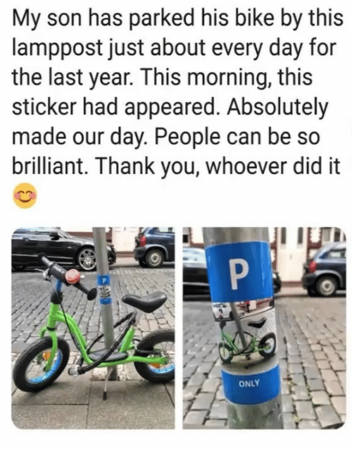 Sticker: My son has parked his bike by this  lamppost just about every day for  the last year. This morning, this  sticker had appeared. Absolutely  made our day. People can be so  brilliant. Thank you, whoever did it  ONLY