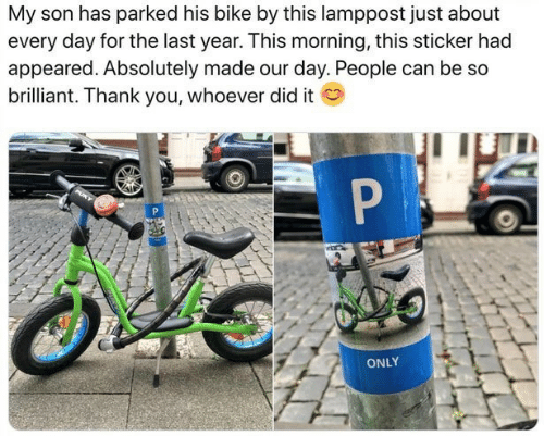 Sticker: My son has parked his bike by this lamppost just about  every day for the last year. This morning, this sticker had  appeared. Absolutely made our day. People can be so  brilliant. Thank you, whoever did it  P  ONLY