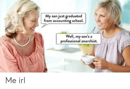 Anarchist: My son just graduated  from accounting school.  Well, my sor  professional anarchist.  's a Me irl