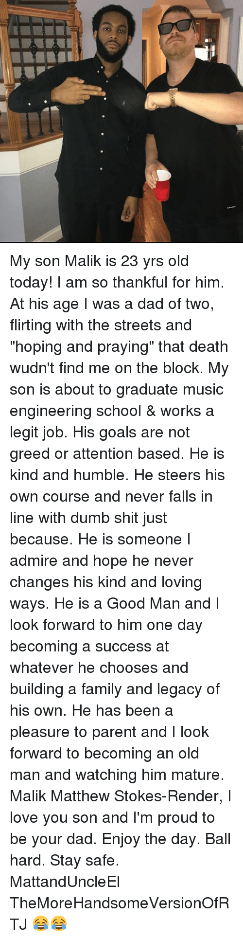 """Dad, Dumb, and Family: My son Malik is 23 yrs old today! I am so thankful for him. At his age I was a dad of two, flirting with the streets and """"hoping and praying"""" that death wudn't find me on the block. My son is about to graduate music engineering school & works a legit job. His goals are not greed or attention based. He is kind and humble. He steers his own course and never falls in line with dumb shit just because. He is someone I admire and hope he never changes his kind and loving ways. He is a Good Man and I look forward to him one day becoming a success at whatever he chooses and building a family and legacy of his own. He has been a pleasure to parent and I look forward to becoming an old man and watching him mature. Malik Matthew Stokes-Render, I love you son and I'm proud to be your dad. Enjoy the day. Ball hard. Stay safe. MattandUncleEl TheMoreHandsomeVersionOfRTJ 😂😂"""