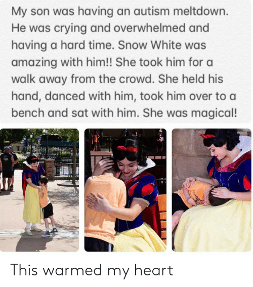 Autism: My son was having an autism meltdown.  He was crying and overwhelmed and  having a hard time. Snow White was  amazing with him!! She took him for a  walk away from the crowd. She held his  hand, danced with him, took him over to a  bench and sat with him. She was magical! This warmed my heart