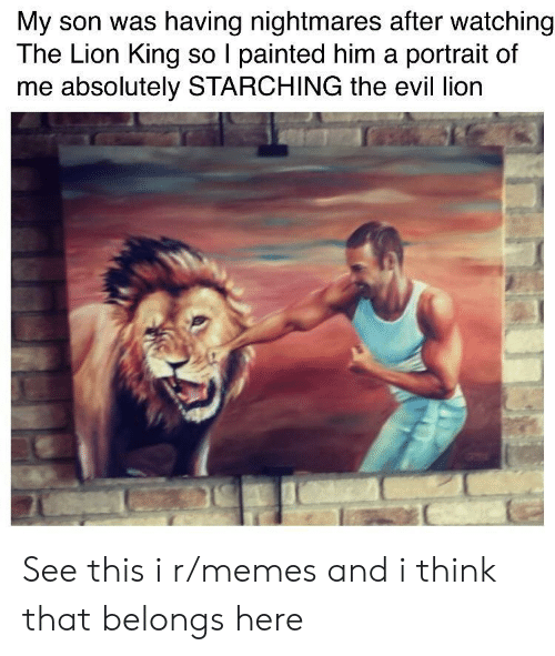 The Lion King: My son was having nightmares after watching  The Lion King so I painted him a portrait of  me absolutely STARCHING the evil lion See this i r/memes and i think that belongs here