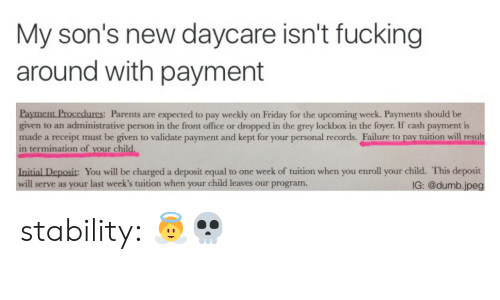 Result In: My son's new daycare isn't fucking  around with payment  urcs:  Parents are expected to pay weekly on Friday for the upcoming week. Payments should be  given to an administrative person in the front office or dropped in the grey lockbox in the foyer. If cash payment is  made a receipt must be given to validate payment and kept for your personal records. Failure to pay tuition will reşult  in termination of your child.  Initial Deposit: You will be charged a deposit equal to one week of tuition when you enroll your child. This deposit  will serve as your last week's tuition when your child leaves our program  IG: @dumb.jpeg stability:  👼💀