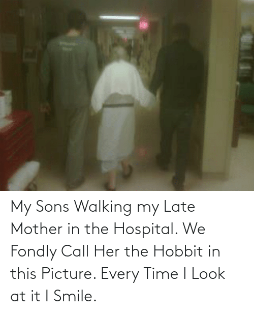 i smile: My Sons Walking my Late Mother in the Hospital. We Fondly Call Her the Hobbit in this Picture. Every Time I Look at it I Smile.