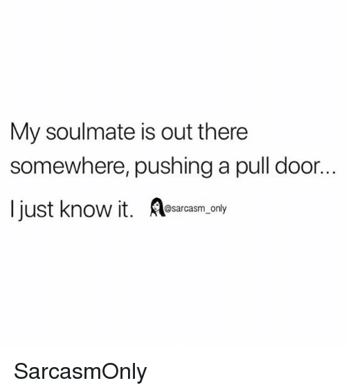 Funny, Memes, and Sarcasm: My soulmate is out there  somewhere, pushing a pull door.  I just know i  @sarcasm only SarcasmOnly