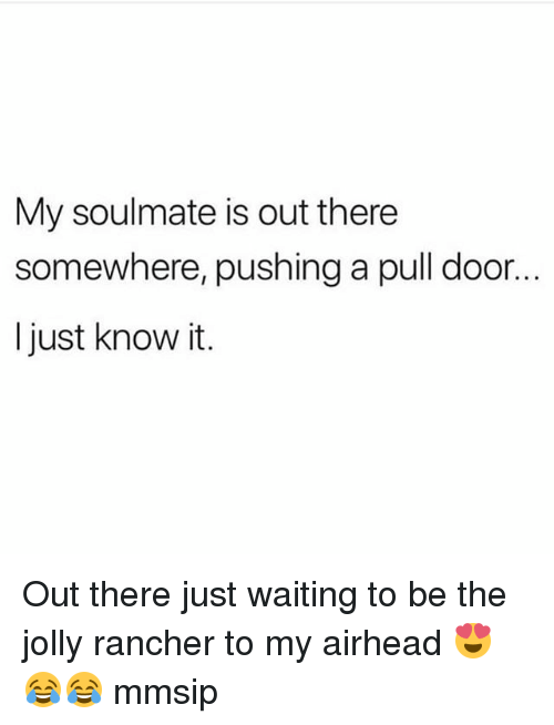 Memes, Waiting..., and 🤖: My soulmate is out there  somewhere, pushing a pull door..  l just know it. Out there just waiting to be the jolly rancher to my airhead 😍😂😂 mmsip