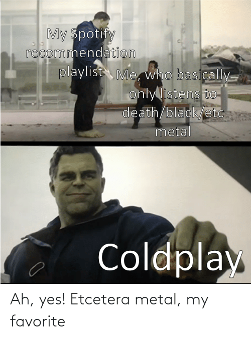 Coldplay, Spotify, and Black: My Spotify  recommendation  playlist Me, who basically.  only listens to-  death/black/etc  metal  Coldplay Ah, yes! Etcetera metal, my favorite