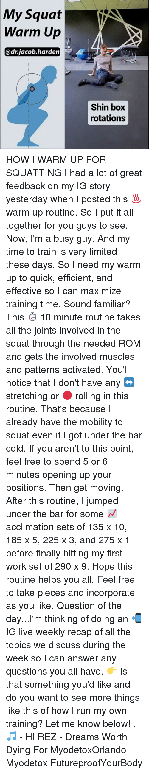 Memes, 🤖, and Answers: My Squat  V  Warm Up  adr jacob harden  Shin box  rotations HOW I WARM UP FOR SQUATTING I had a lot of great feedback on my IG story yesterday when I posted this ♨ warm up routine. So I put it all together for you guys to see. Now, I'm a busy guy. And my time to train is very limited these days. So I need my warm up to quick, efficient, and effective so I can maximize training time. Sound familiar? This ⏱ 10 minute routine takes all the joints involved in the squat through the needed ROM and gets the involved muscles and patterns activated. You'll notice that I don't have any ↔ stretching or 🔴 rolling in this routine. That's because I already have the mobility to squat even if I got under the bar cold. If you aren't to this point, feel free to spend 5 or 6 minutes opening up your positions. Then get moving. After this routine, I jumped under the bar for some 📈 acclimation sets of 135 x 10, 185 x 5, 225 x 3, and 275 x 1 before finally hitting my first work set of 290 x 9. Hope this routine helps you all. Feel free to take pieces and incorporate as you like. Question of the day...I'm thinking of doing an 📲 IG live weekly recap of all the topics we discuss during the week so I can answer any questions you all have. 👉 Is that something you'd like and do you want to see more things like this of how I run my own training? Let me know below! . 🎵 - HI REZ - Dreams Worth Dying For MyodetoxOrlando Myodetox FutureproofYourBody