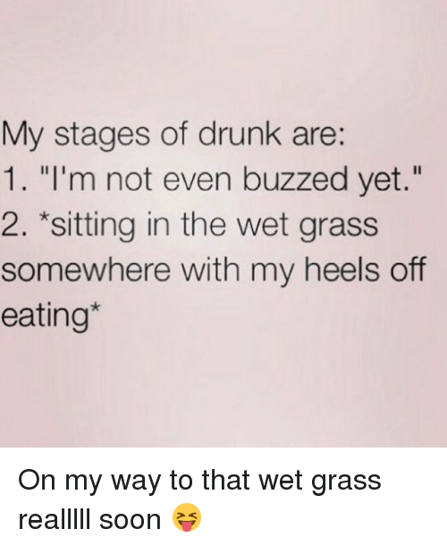 """Drunk, Soon..., and Girl Memes: My stages of drunk are:  1. """"I'm not even buzzed yet.""""  2. *sitting in the wet grass  somewhere with my heels off  eating On my way to that wet grass realllll soon 😝"""