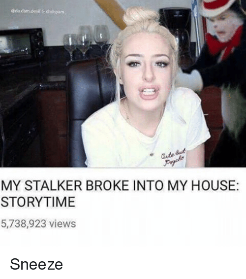 Memes, Stalker, and 🤖: MY STALKER BROKE INTO MY HOUSE:  STORYTIME  5,738,923 views Sneeze