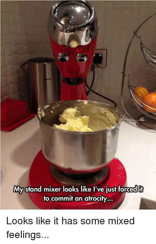 Mixed Feelings: My stand mixer looks like I've just forcedit  to commit an atrocity.. Looks like it has some mixed feelings...