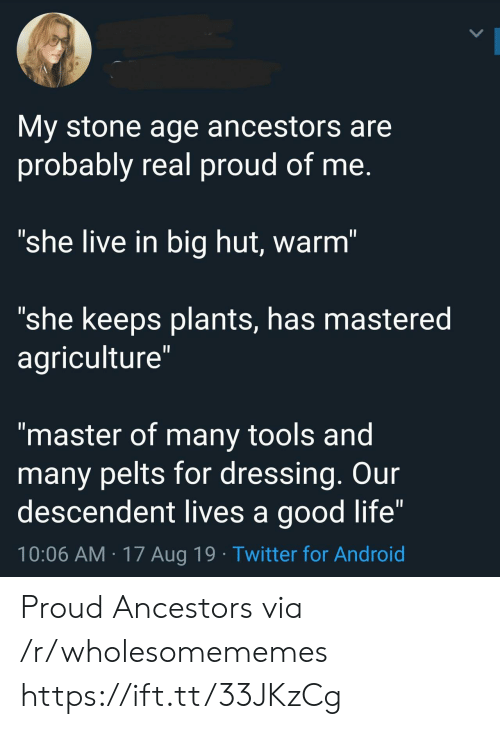 "dressing: My stone age ancestors are  probably real proud of me.  ""she live in big hut, warm""  ""she keeps plants, has mastered  agriculture""  II  ""master of many tools and  many pelts for dressing. Our  descendent lives a good life""  10:06 AM 17 Aug 19 Twitter for Android Proud Ancestors via /r/wholesomememes https://ift.tt/33JKzCg"