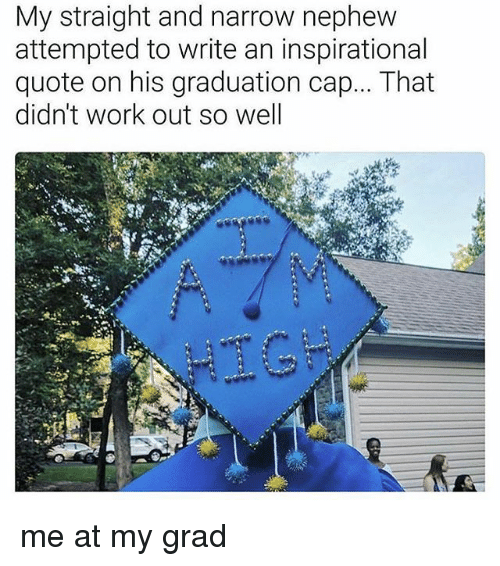 graduation cap: My straight and narrow nephew  attempted to write an inspirational  quote on his graduation cap... That  didn't work out so well me at my grad