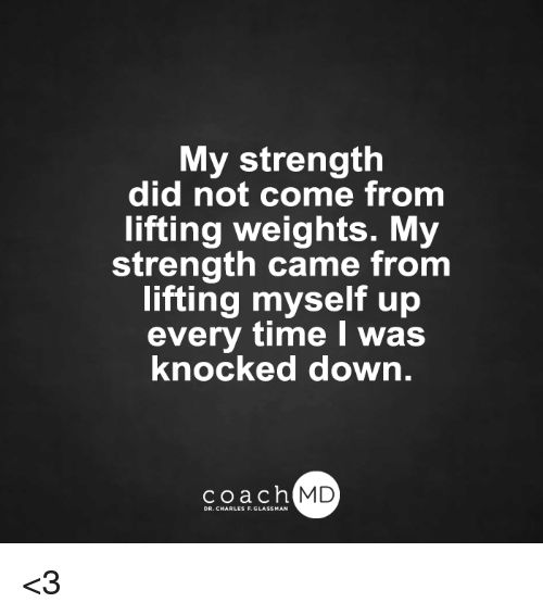 knock down: My strength  did not come from  lifting weights. M  strength came from  lifting myself up  every time I was  knocked down  coach MD  DR. CHARLES F.GL <3