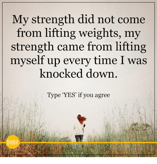 knock down: My strength did not come  from lifting weights, my  strength came from lifting  myself up every time I was  knocked down  Type 'YES' if you agree  BHBH