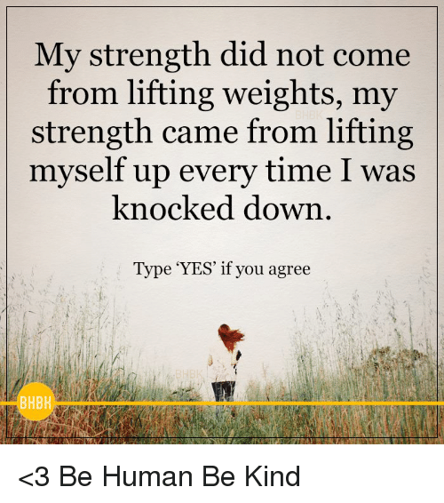 knock down: My strength did not come  from lifting weights, my  strength came from lifting  myself up every time I was  knocked down  Type 'YES' if you agree  BHBH <3 Be Human Be Kind