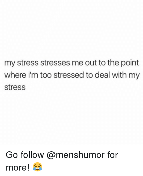 Memes, 🤖, and Stress: my stress stresses me out to the point  where im too stressed to deal with my  stress Go follow @menshumor for more! 😂