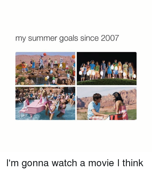 Girl Memes: my summer goals since 2007 I'm gonna watch a movie I think