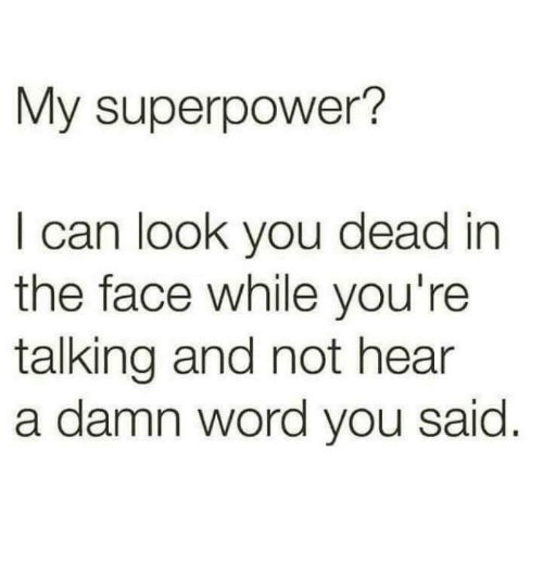Memes, Word, and 🤖: My superpower?  I can look you dead in  the face while you're  talking and not hear  a damn word you said