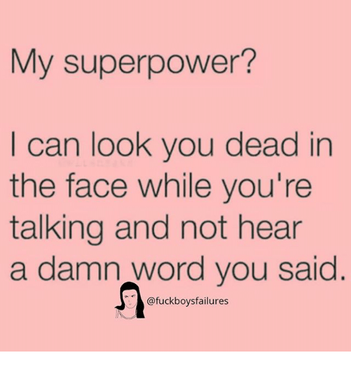 Word, Girl Memes, and Superpower: My superpower?  I can look you dead in  the face while you're  talking and not hear  a damn word you said  @fuckboysfailures