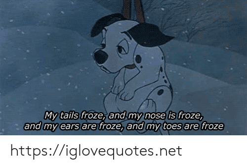 toes: My tails froze, and my nose is froze,  and my ears are froze, and my toes are froze https://iglovequotes.net