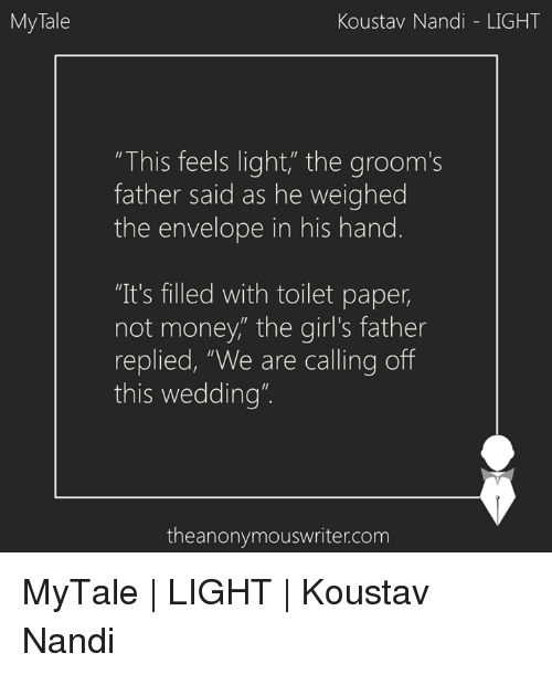 """Envelops: My Tale  Koustav Nandi LIGHT  """"This feels light"""" the groom's  father said as he weighed  the envelope in his hand  """"It's filled with toilet paper,  not money,"""" the girl's father  replied, """"We are calling off  this wedding""""  theanonymouswriter.com MyTale 