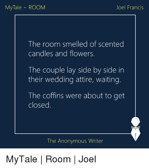 Lay's, Memes, and Smell: My Tale ROOM  Joel Francis  The room smelled of scented  candles and flowers  The couple lay side by side in  their wedding attire, waiting.  The coffins were about to get  closed  The Anonymous Writer MyTale | Room | Joel