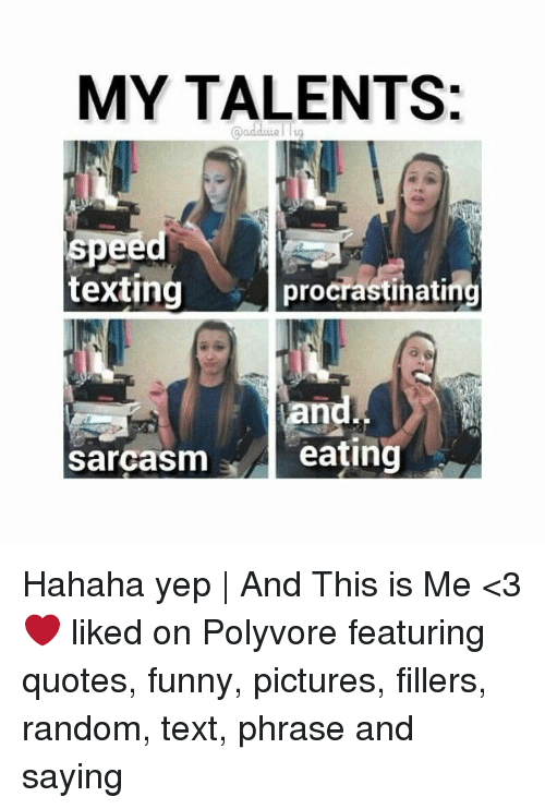 Funny, Pictures, and Quotes: MY TALENTS:  @adduel lg  textingprocrastinat  ng  a s  sarcasm e  eating Hahaha yep | And This is Me <3 ❤ liked on Polyvore featuring quotes, funny, pictures, fillers, random, text, phrase and saying
