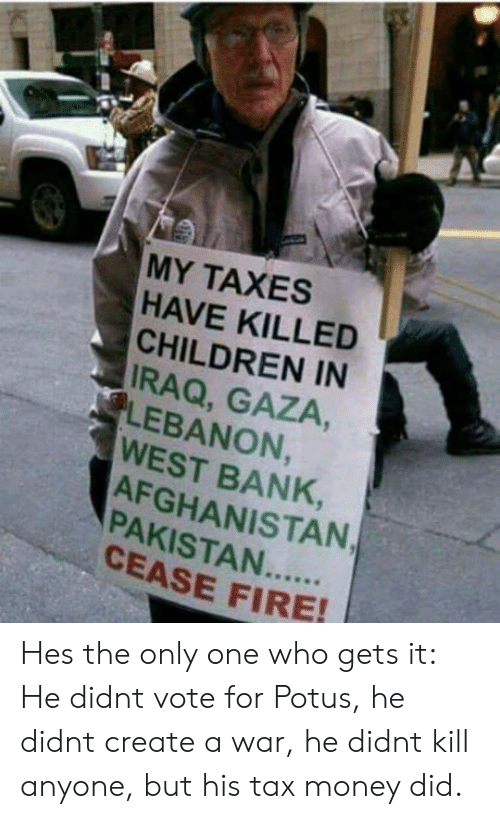 lebanon: MY TAXES  HAVE KILLED  CHILDREN IN  IRAQ, GAZA,  LEBANON  WEST BANK,  AFGHANISTAN  8  CEASE FIRE Hes the only one who gets it: He didnt vote for Potus, he didnt create a war, he didnt kill anyone, but his tax money did.