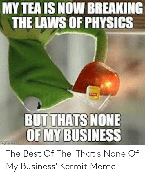 Funny Kermit Memes: MY TEA IS NOW BREAKING  THE LAWS OF PHYSICS  BUT THATS NONE  OF MY BUSINESS The Best Of The 'That's None Of My Business' Kermit Meme