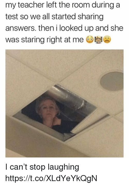 Teacher, Test, and Relatable: my teacher left the room during a  test so we all started sharing  answers. then i looked up and she  was staring right at me I can't stop laughing https://t.co/XLdYeYkQgN