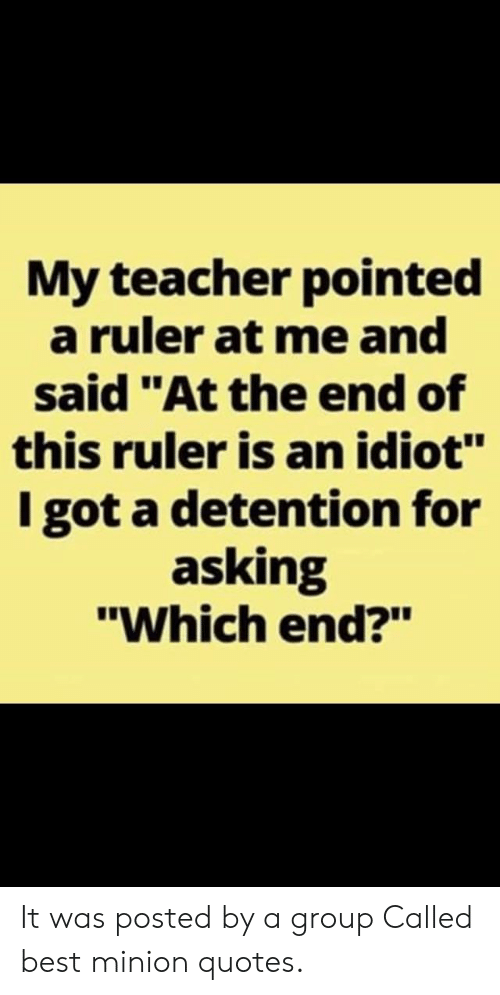 """minion quotes: My teacher pointed  a ruler at me and  said """"At the end of  this ruler is an idiot""""  I got a detention for  asking  """"Which end?"""" It was posted by a group Called best minion quotes."""