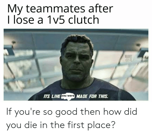 did you die: My teammates after  I lose a 1v5 clutch  MAEVE  TS LIHE  you were  MADE FOR THIS If you're so good then how did you die in the first place?