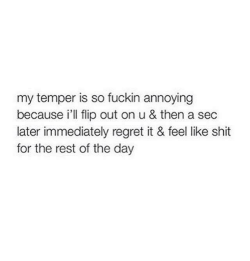 Immediate Regret: my temper is so fuckin annoying  because i'll flip out on u & then a sec  later immediately regret it & feel like shit  for the rest of the day