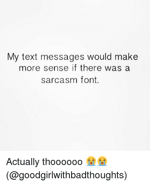 sarcasm font: My text messages would make  more sense if there was a  sarcasm font. Actually thoooooo 😭😭(@goodgirlwithbadthoughts)