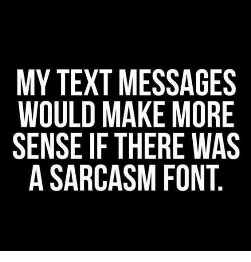 sarcasm font: MY TEXT MESSAGES  WOULD MAKE MORE  SENSE IF THERE WAS  A SARCASM FONT