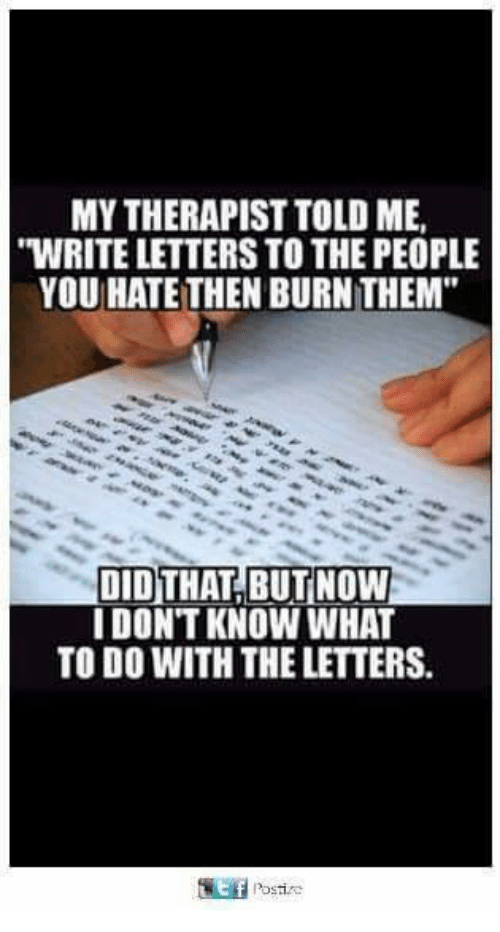 "Memes, 🤖, and Did: MY THERAPIST TOLD ME,  WRITE LETTERS TO THE PEOPLE  YOU HATE THEN BURN THEM""  DID THAT BUT NOW  I DONT KNOW WHAT  TO DO WITH THE LETTERS."