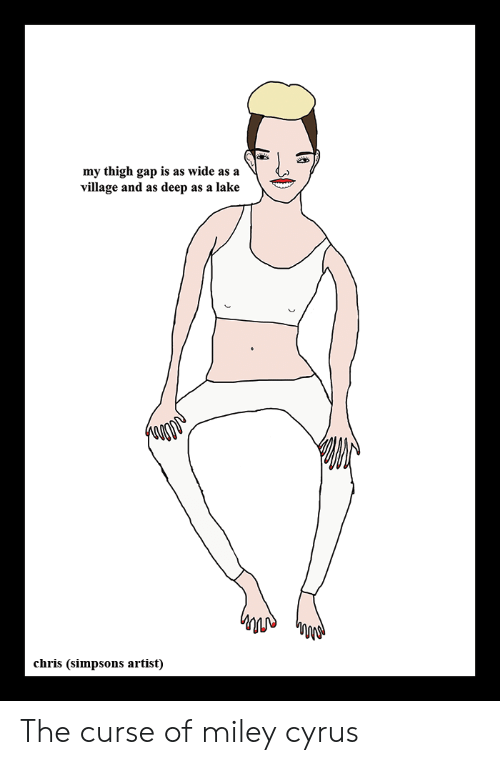 Chris Simpsons: my thigh gap is as wide as a  village and as deep as a lake  chris (simpsons artist) The curse of miley cyrus